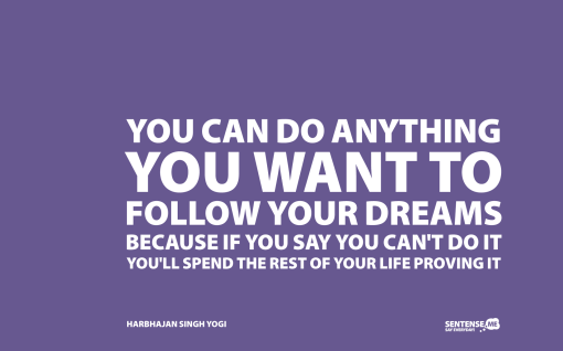 you-can-do-anything-you-want-to-follow-your-dreams-because-if-you-say-you-cant-do-it-youll-spend-the-rest-of-your-life-proving-it-x1
